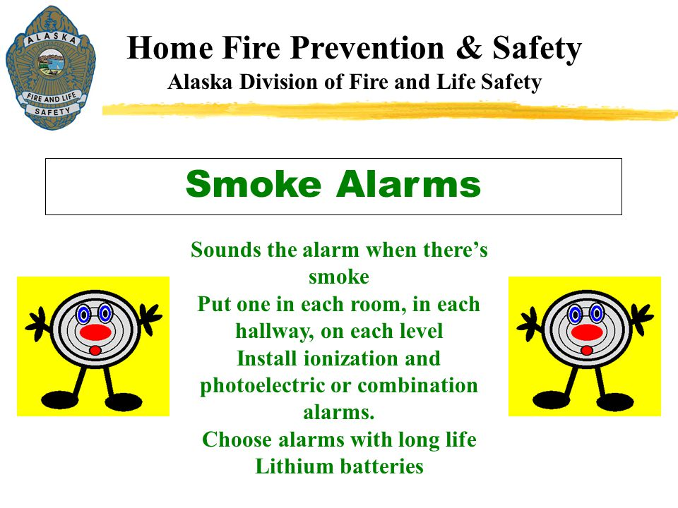 Home Fire Prevention & Safety Alaska Division of Fire and Life Safety Smoke Alarms Sounds the alarm when there's smoke Put one in each room, in each h