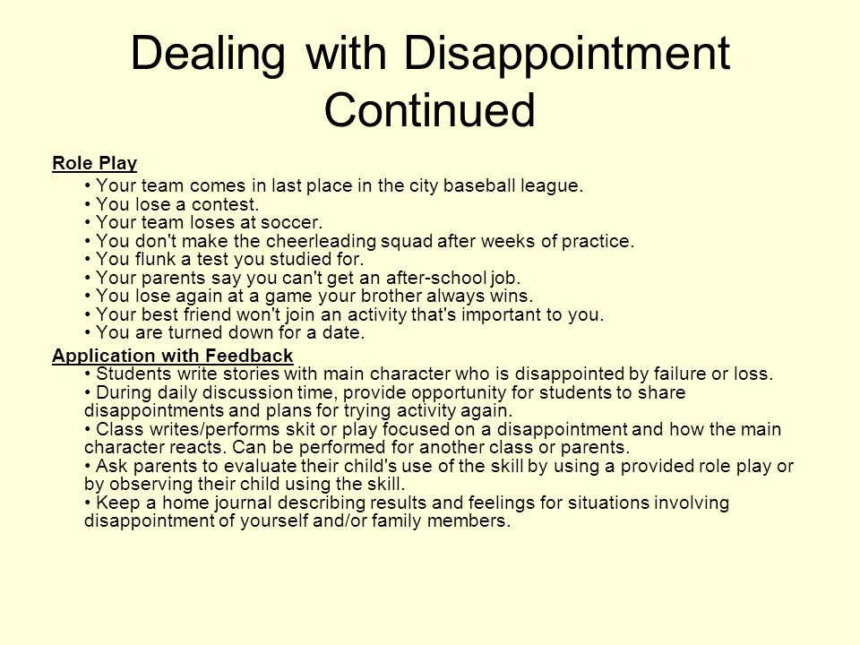 Social Skill Teaching DEAL WITH DISAPPOINTMENT/LOSING 2.12 Goal: To improve skills for expressing feelings Objective(s): The student will decide why an activity was not successful and whether to try the desired activity again.