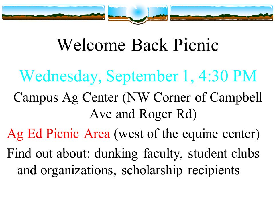 Welcome Back Picnic Wednesday, September 1, 4:30 PM Campus Ag Center (NW Corner of Campbell Ave and Roger Rd) Ag Ed Picnic Area (west of the equine center) Find out about: dunking faculty, student clubs and organizations, scholarship recipients