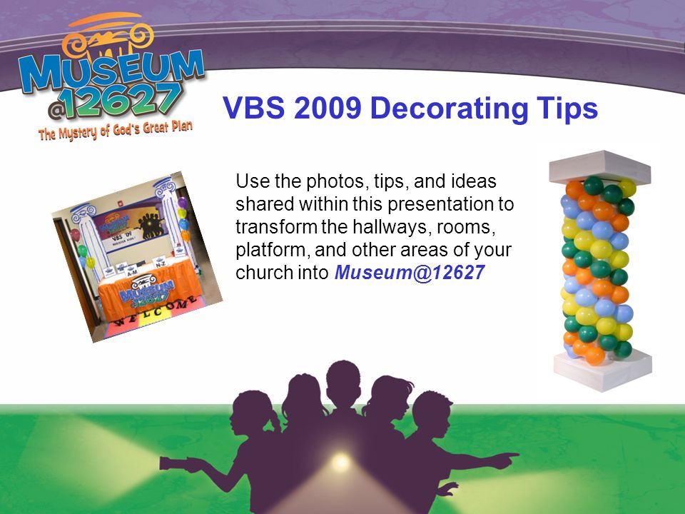 VBS 2009 Decorating Tips Use the photos, tips, and ideas shared within this presentation to transform the hallways, rooms, platform, and other areas of your church into Museum@12627