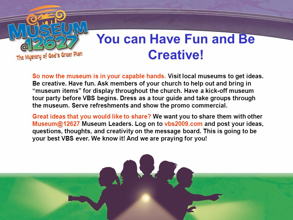 You can Have Fun and Be Creative.So now the museum is in your capable hands.