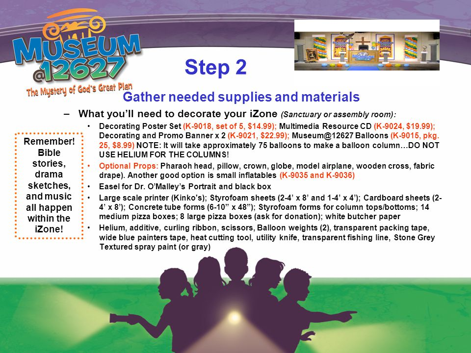 Step 2 Gather needed supplies and materials –What you'll need to decorate your iZone (Sanctuary or assembly room): Decorating Poster Set (K-9018, set of 5, $14.99); Multimedia Resource CD (K-9024, $19.99); Decorating and Promo Banner x 2 (K-9021, $22.99); Museum@12627 Balloons (K-9015, pkg.