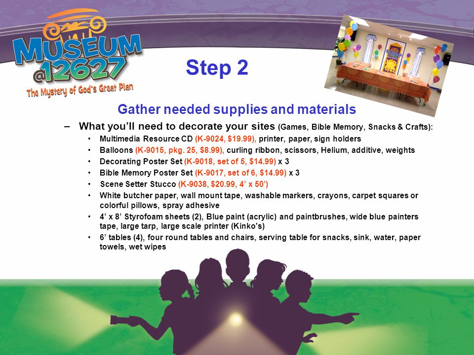Step 2 Gather needed supplies and materials –What you'll need to decorate your sites (Games, Bible Memory, Snacks & Crafts): Multimedia Resource CD (K-9024, $19.99), printer, paper, sign holders Balloons (K-9015, pkg.