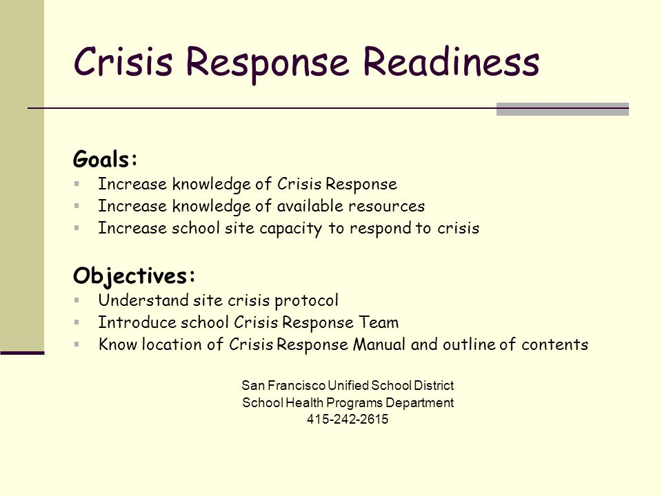 Crisis Response Readiness Goals:  Increase knowledge of Crisis Response  Increase knowledge of available resources  Increase school site capacity to respond to crisis Objectives:  Understand site crisis protocol  Introduce school Crisis Response Team  Know location of Crisis Response Manual and outline of contents San Francisco Unified School District School Health Programs Department 415-242-2615