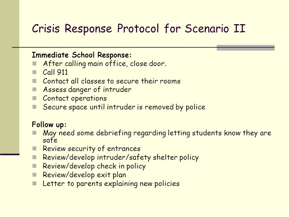 Crisis Response Protocol for Scenario II Immediate School Response: After calling main office, close door. Call 911 Contact all classes to secure thei