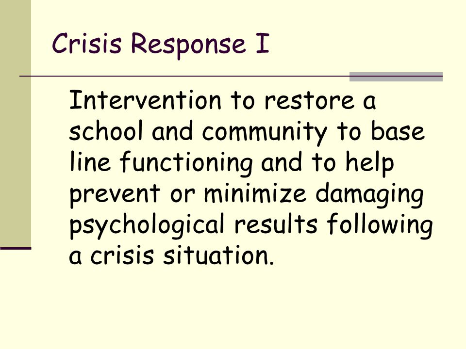 Crisis Response II Helping students and staff return to previous emotional equilibrium.