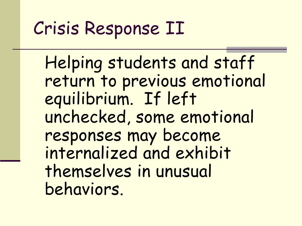 Crisis Response II Helping students and staff return to previous emotional equilibrium. If left unchecked, some emotional responses may become interna