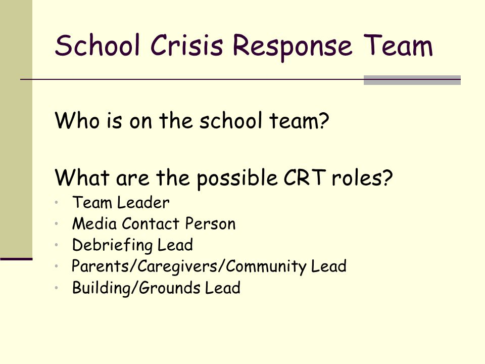 Teacher Responsibilities during and after a crisis Maintain the safety of the students Follow the lead of the Crisis Response Team Facilitate classroom debrief activity Model appropriate behavior