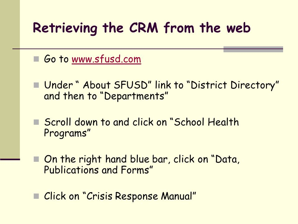 Retrieving the CRM from the web Go to www.sfusd.comwww.sfusd.com Under About SFUSD link to District Directory and then to Departments Scroll down to and click on School Health Programs On the right hand blue bar, click on Data, Publications and Forms Click on Crisis Response Manual