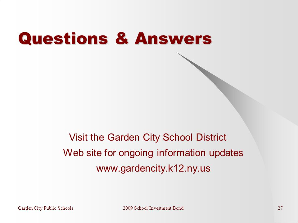 Garden City Public Schools 2009 School Investment Bond 27 Questions & Answers Visit the Garden City School District Web site for ongoing information updates www.gardencity.k12.ny.us