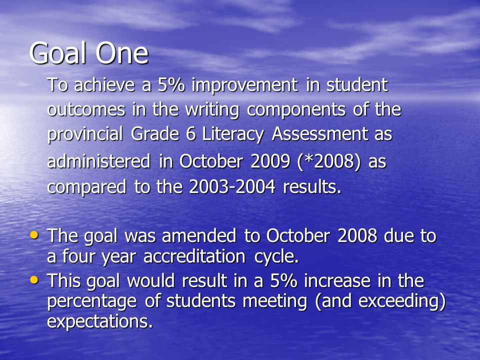 Goal One To achieve a 5% improvement in student outcomes in the writing components of the provincial Grade 6 Literacy Assessment as administered in October 2009 (*2008) as compared to the 2003-2004 results.