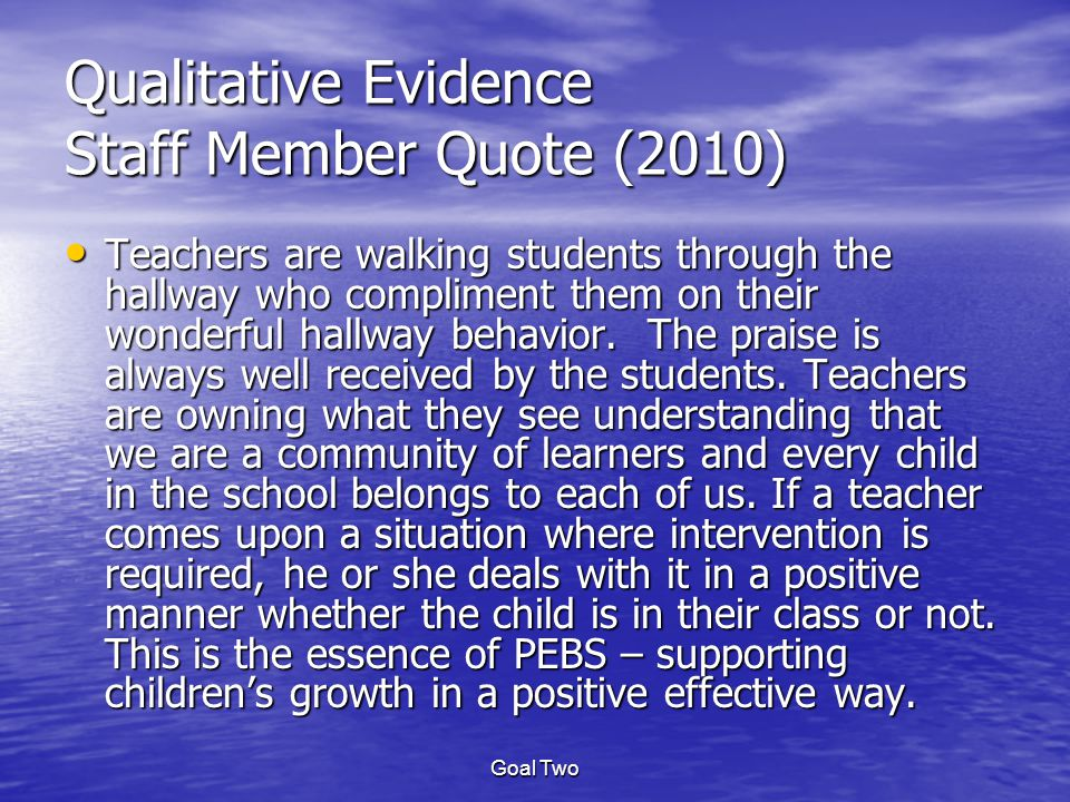 Goal Two Qualitative Evidence Staff Member Quote (2010) Teachers are walking students through the hallway who compliment them on their wonderful hallway behavior.