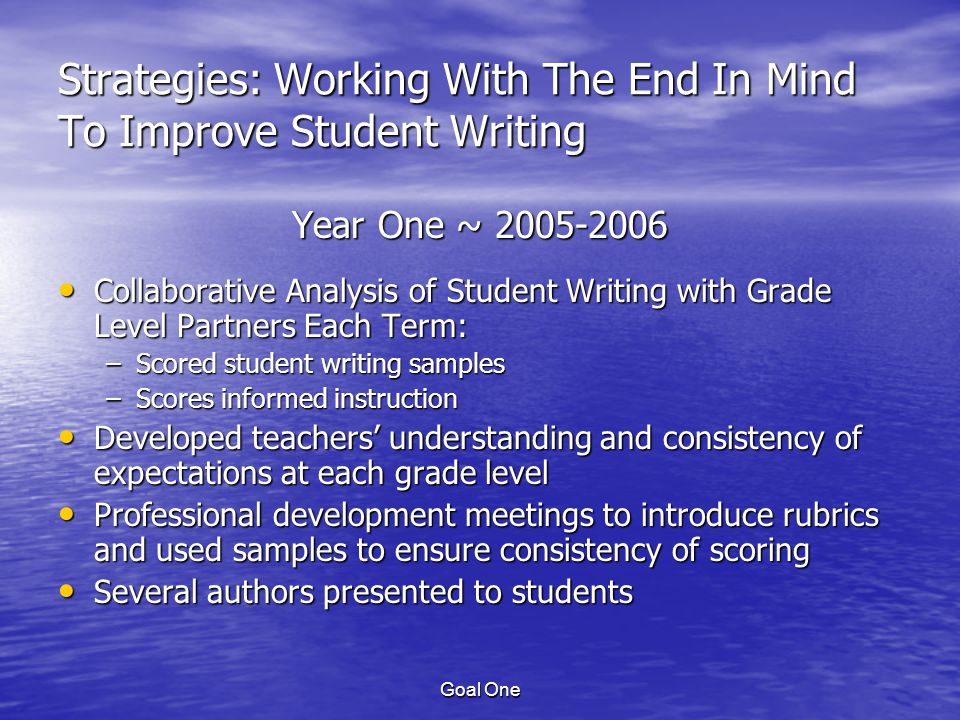 Goal One Strategies: Working With The End In Mind To Improve Student Writing Year One ~ 2005-2006 Collaborative Analysis of Student Writing with Grade Level Partners Each Term: Collaborative Analysis of Student Writing with Grade Level Partners Each Term: –Scored student writing samples –Scores informed instruction Developed teachers' understanding and consistency of expectations at each grade level Developed teachers' understanding and consistency of expectations at each grade level Professional development meetings to introduce rubrics and used samples to ensure consistency of scoring Professional development meetings to introduce rubrics and used samples to ensure consistency of scoring Several authors presented to students Several authors presented to students