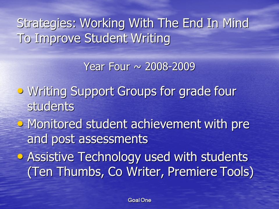 Goal One Strategies: Working With The End In Mind To Improve Student Writing Year Four ~ 2008-2009 Writing Support Groups for grade four students Writing Support Groups for grade four students Monitored student achievement with pre and post assessments Monitored student achievement with pre and post assessments Assistive Technology used with students (Ten Thumbs, Co Writer, Premiere Tools) Assistive Technology used with students (Ten Thumbs, Co Writer, Premiere Tools)