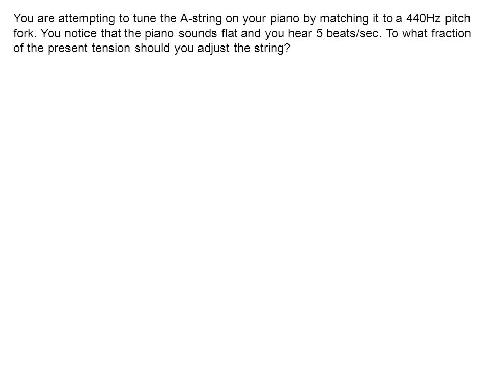 You are attempting to tune the A-string on your piano by matching it to a 440Hz pitch fork. You notice that the piano sounds flat and you hear 5 beats