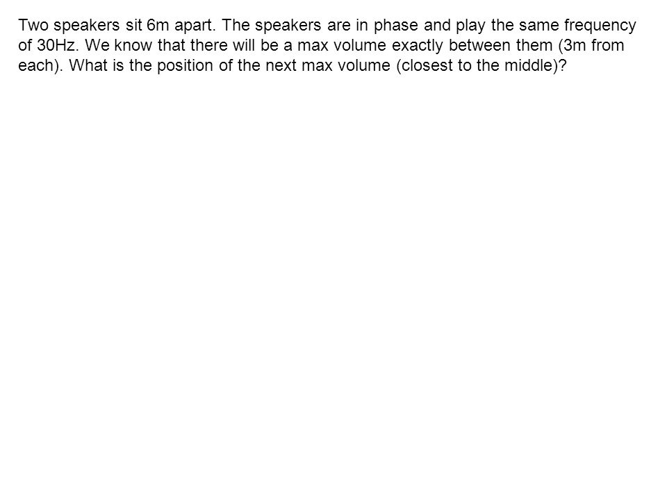 Two speakers sit 6m apart. The speakers are in phase and play the same frequency of 30Hz. We know that there will be a max volume exactly between them