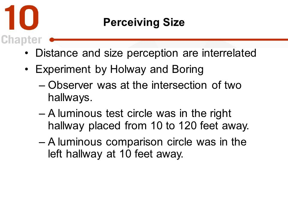 Perceiving Size Distance and size perception are interrelated Experiment by Holway and Boring –Observer was at the intersection of two hallways. –A lu