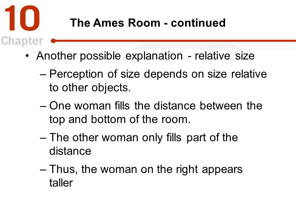 The Ames Room - continued Another possible explanation - relative size –Perception of size depends on size relative to other objects. –One woman fills