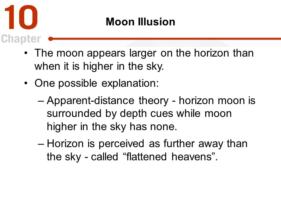 Moon Illusion The moon appears larger on the horizon than when it is higher in the sky. One possible explanation: –Apparent-distance theory - horizon