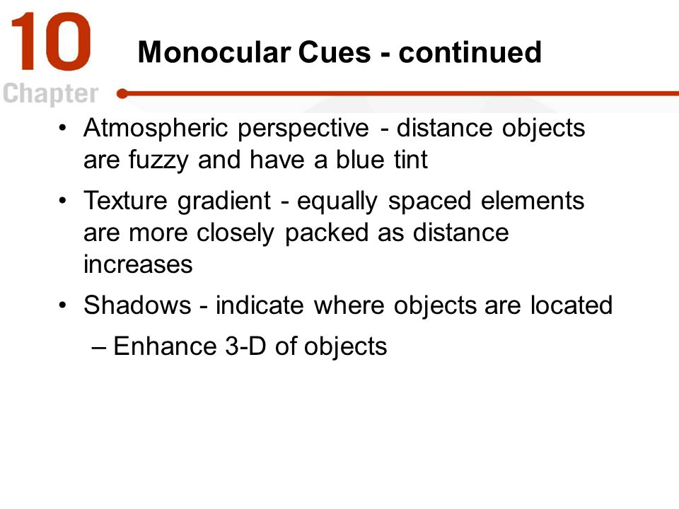 Monocular Cues - continued Atmospheric perspective - distance objects are fuzzy and have a blue tint Texture gradient - equally spaced elements are mo