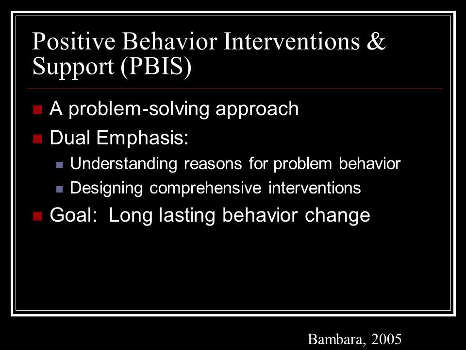 Positive Behavior Interventions & Support (PBIS) A problem-solving approach Dual Emphasis: Understanding reasons for problem behavior Designing comprehensive interventions Goal: Long lasting behavior change Bambara, 2005