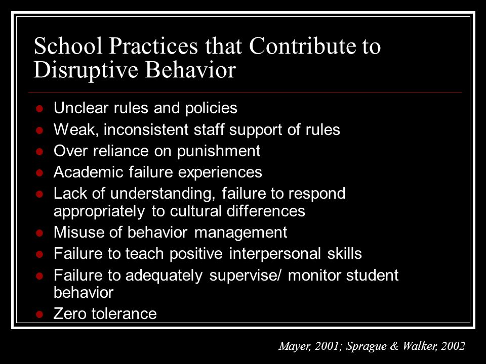 l Unclear rules and policies l Weak, inconsistent staff support of rules l Over reliance on punishment l Academic failure experiences l Lack of understanding, failure to respond appropriately to cultural differences l Misuse of behavior management l Failure to teach positive interpersonal skills l Failure to adequately supervise/ monitor student behavior l Zero tolerance School Practices that Contribute to Disruptive Behavior Mayer, 2001; Sprague & Walker, 2002