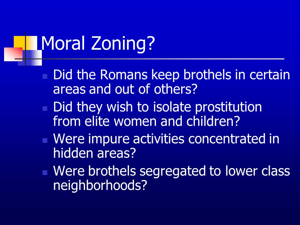 Moral Zoning? Did the Romans keep brothels in certain areas and out of others? Did they wish to isolate prostitution from elite women and children? We