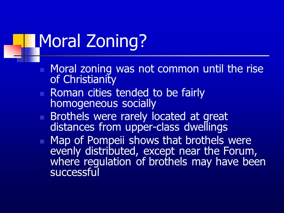 Moral Zoning? Moral zoning was not common until the rise of Christianity Roman cities tended to be fairly homogeneous socially Brothels were rarely lo