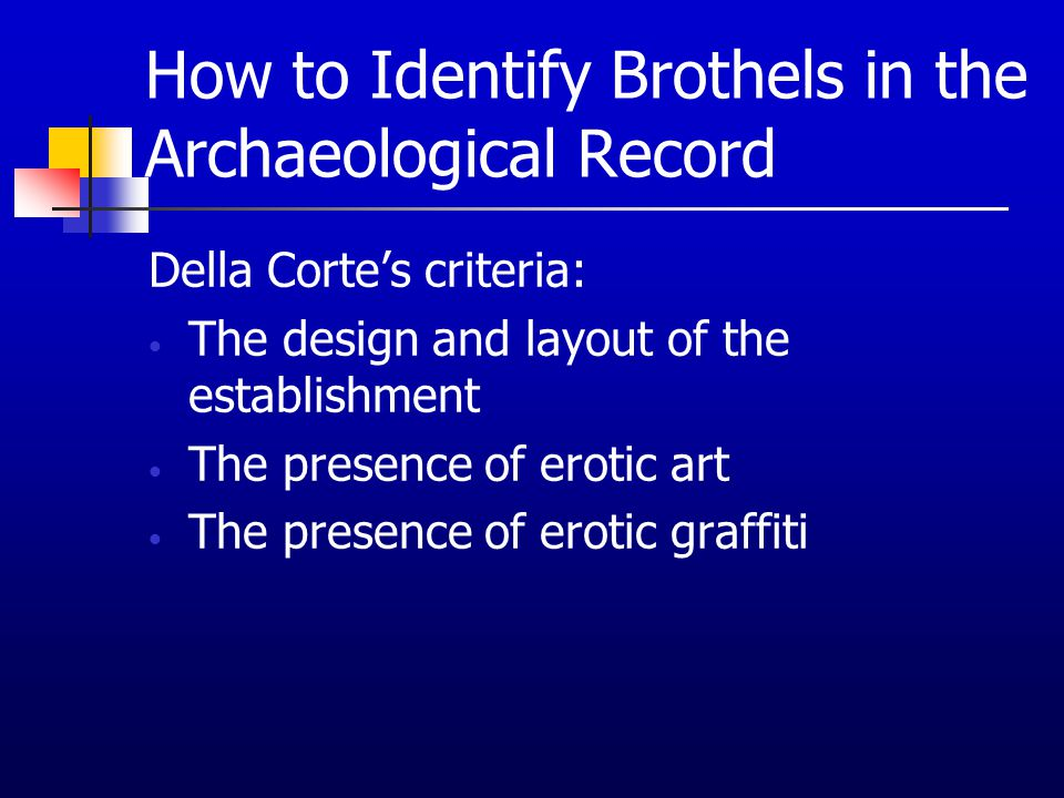 How to Identify Brothels in the Archaeological Record Della Corte's criteria: The design and layout of the establishment The presence of erotic art Th