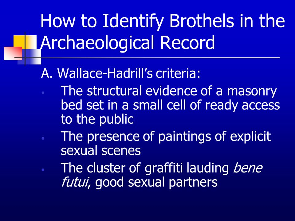 How to Identify Brothels in the Archaeological Record A. Wallace-Hadrill's criteria: The structural evidence of a masonry bed set in a small cell of r