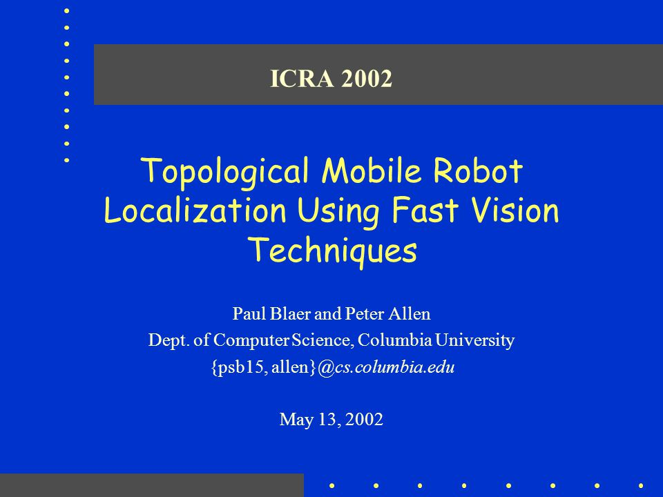 ICRA 2002 Topological Mobile Robot Localization Using Fast Vision Techniques Paul Blaer and Peter Allen Dept. of Computer Science, Columbia University