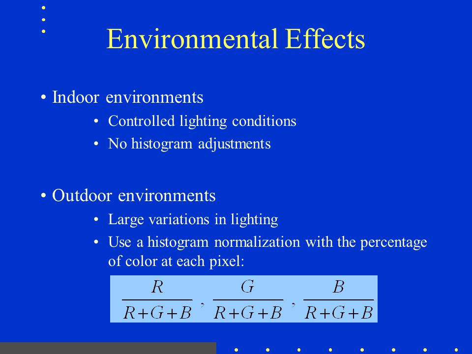 Environmental Effects Indoor environments Controlled lighting conditions No histogram adjustments Outdoor environments Large variations in lighting Us