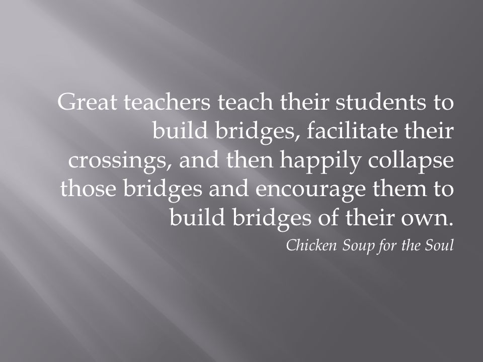 Great teachers teach their students to build bridges, facilitate their crossings, and then happily collapse those bridges and encourage them to build