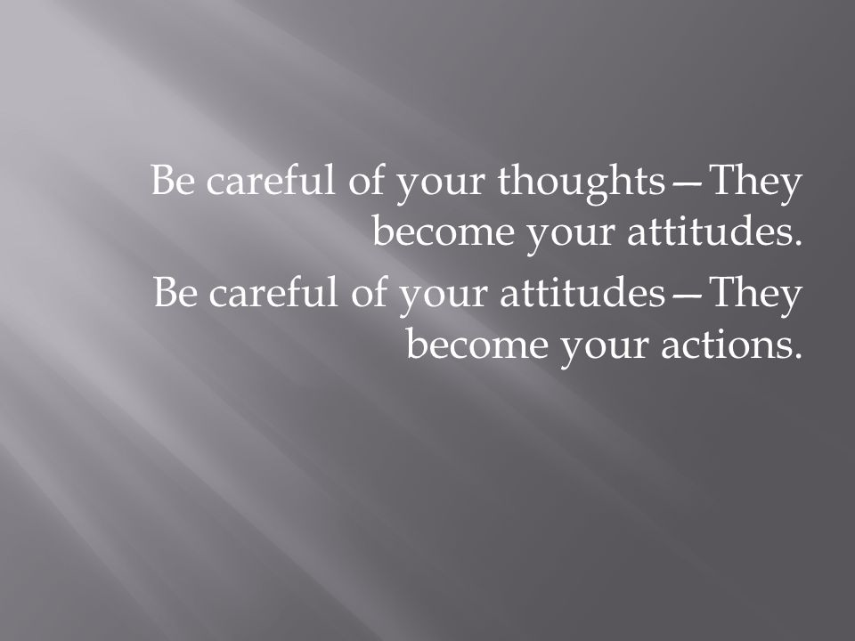 Be careful of your thoughts—They become your attitudes.