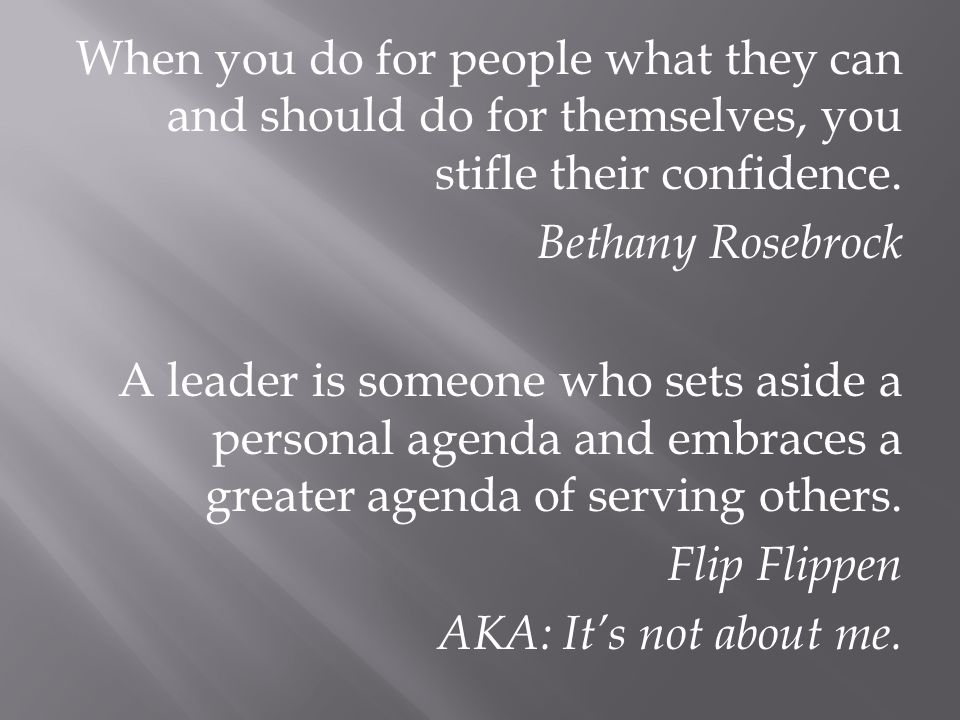 When you do for people what they can and should do for themselves, you stifle their confidence. Bethany Rosebrock A leader is someone who sets aside a