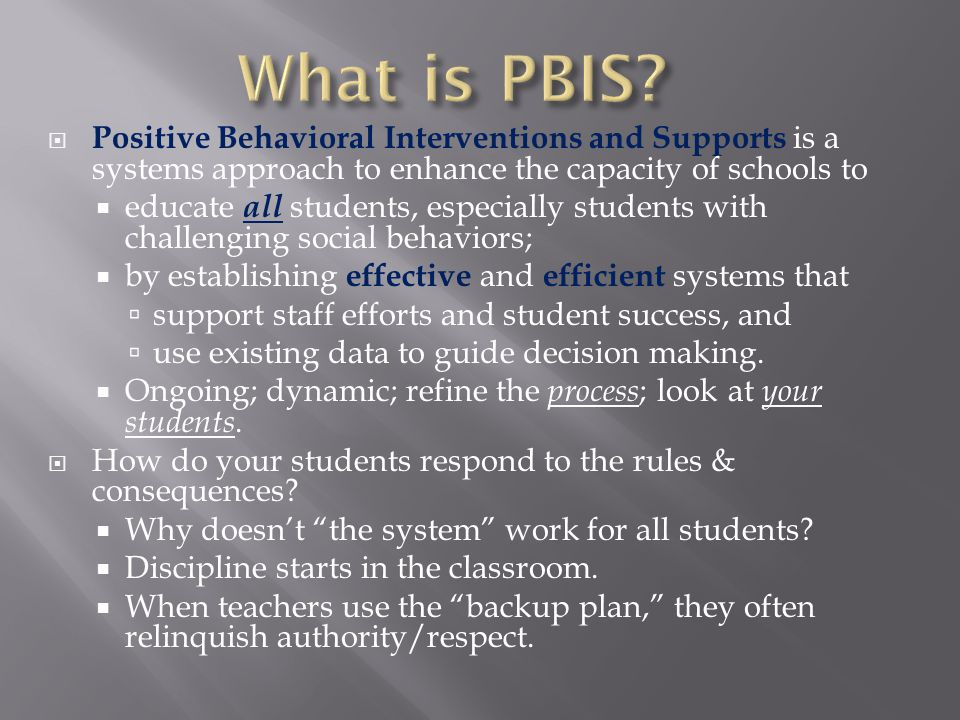  Positive Behavioral Interventions and Supports is a systems approach to enhance the capacity of schools to  educate all students, especially students with challenging social behaviors;  by establishing effective and efficient systems that  support staff efforts and student success, and  use existing data to guide decision making.