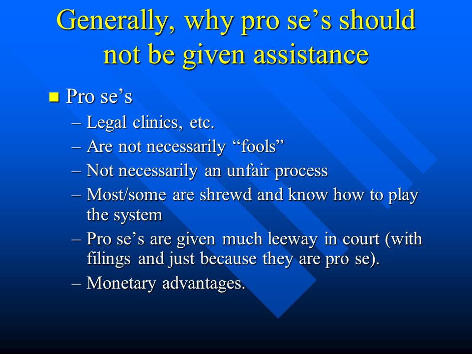 Generally, why pro se's should not be given assistance Pro se's Pro se's –Legal clinics, etc.