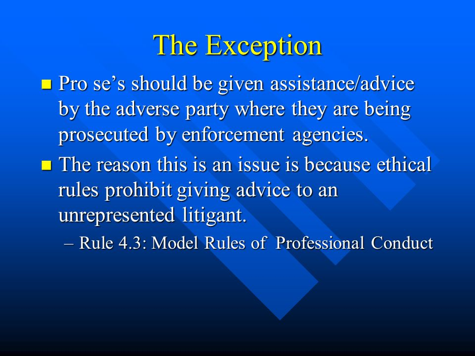 The Exception Pro se's should be given assistance/advice by the adverse party where they are being prosecuted by enforcement agencies.