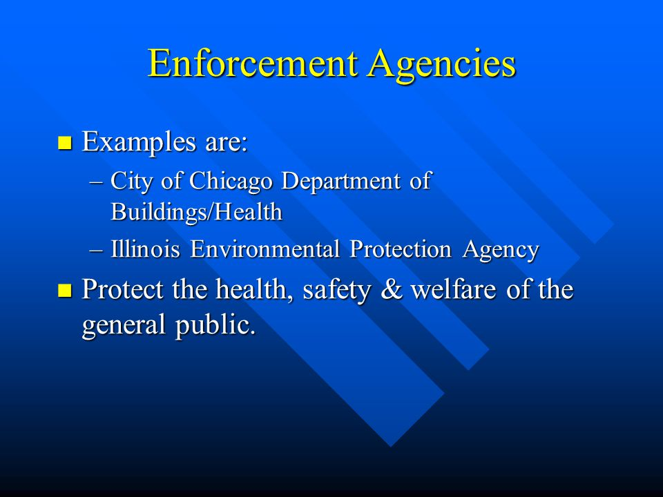 Enforcement Agencies Examples are: Examples are: –City of Chicago Department of Buildings/Health –Illinois Environmental Protection Agency Protect the health, safety & welfare of the general public.