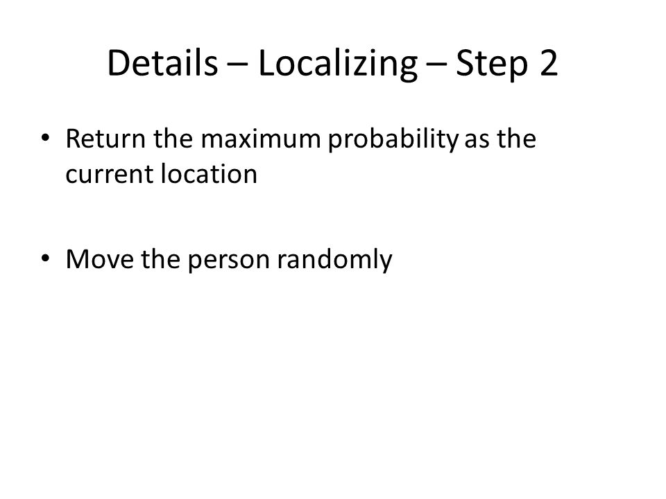 Details – Localizing – Step 2 Return the maximum probability as the current location Move the person randomly