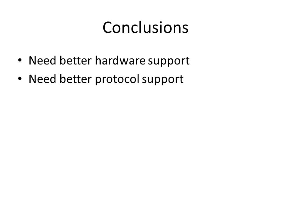 Conclusions Need better hardware support Need better protocol support