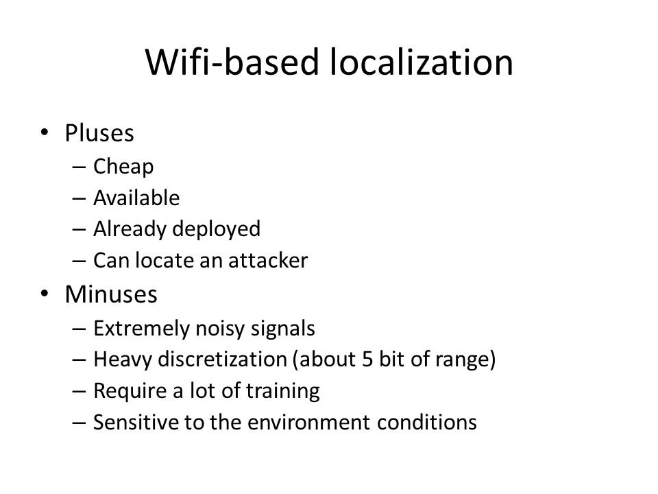 Wifi-based localization Pluses – Cheap – Available – Already deployed – Can locate an attacker Minuses – Extremely noisy signals – Heavy discretization (about 5 bit of range) – Require a lot of training – Sensitive to the environment conditions