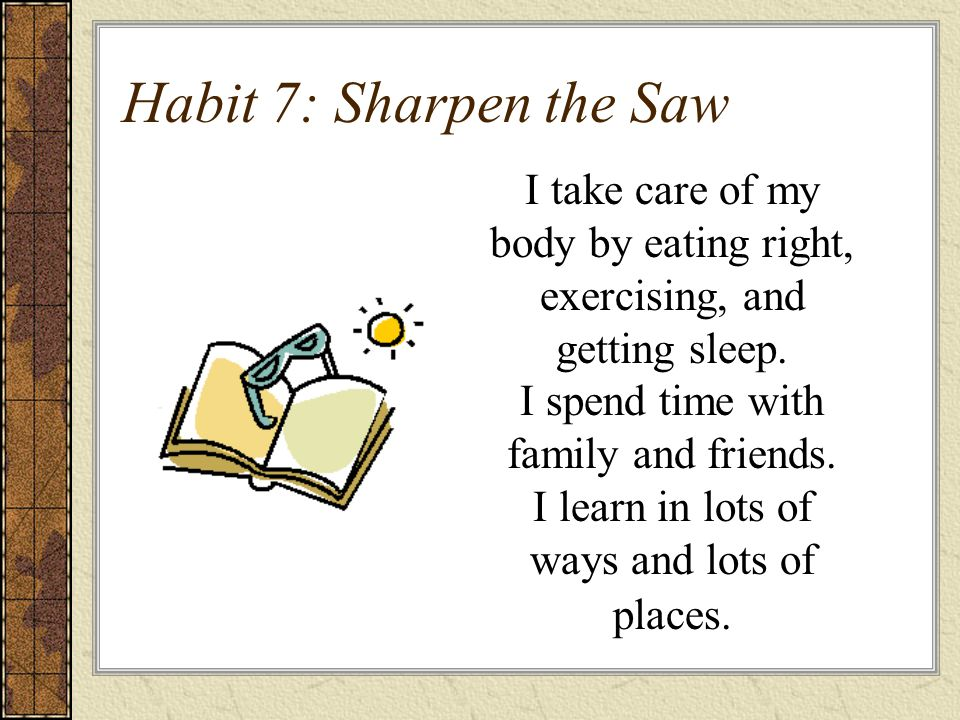 Habit 7: Sharpen the Saw I take care of my body by eating right, exercising, and getting sleep.