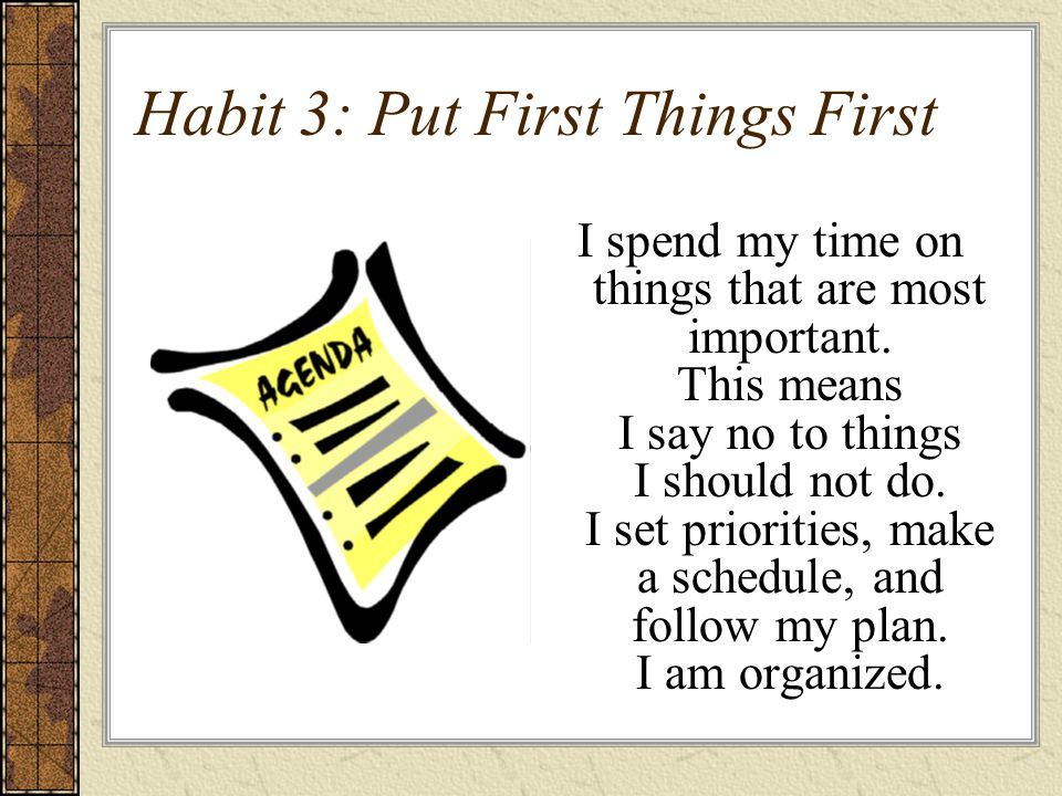 Habit 3: Put First Things First I spend my time on things that are most important.