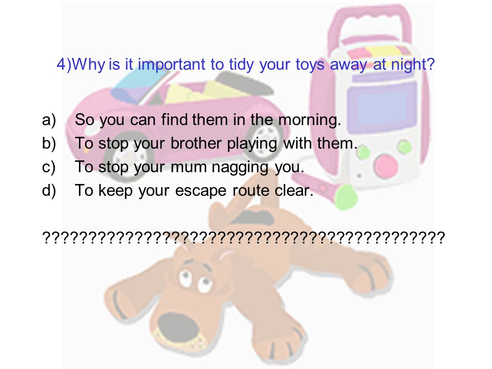 4)Why is it important to tidy your toys away at night.