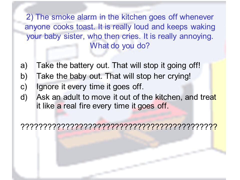 2) The smoke alarm in the kitchen goes off whenever anyone cooks toast.