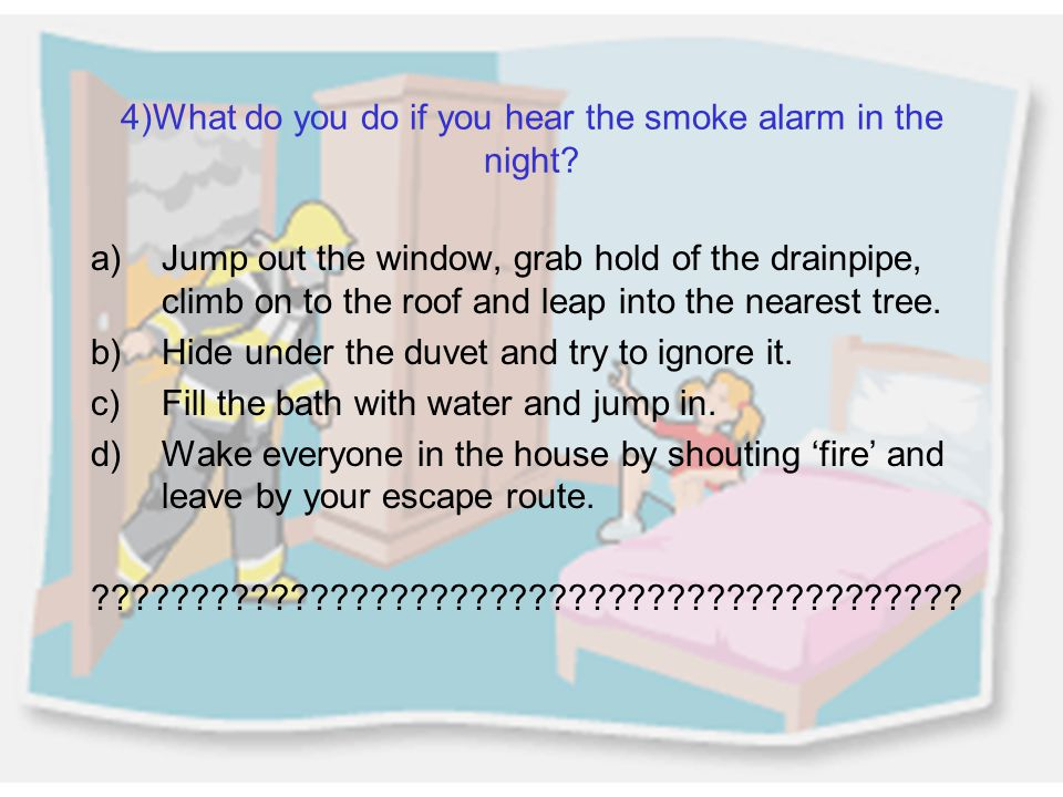 4)What do you do if you hear the smoke alarm in the night.
