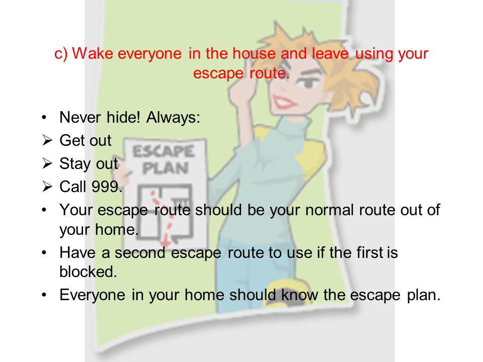 c) Wake everyone in the house and leave using your escape route.