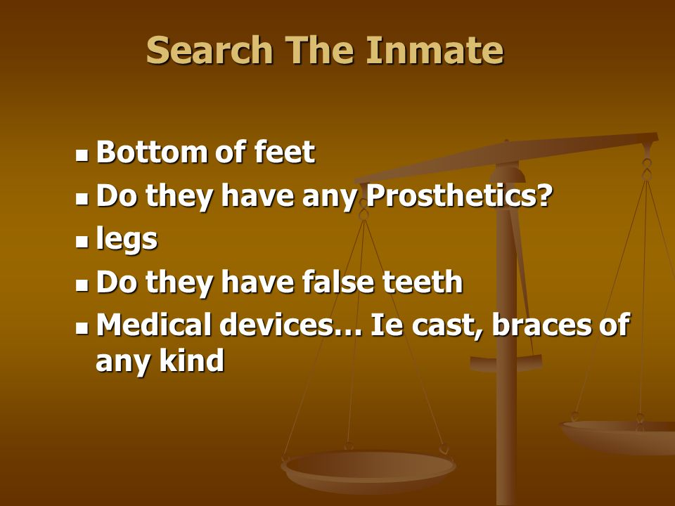 Search The Inmate Start at the head Start at the head Check the mouth, hair, ears Check the mouth, hair, ears Check armpits and upper torso Check armp