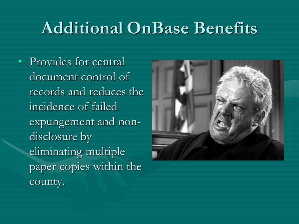 Additional OnBase Benefits Provides for central document control of records and reduces the incidence of failed expungement and non- disclosure by eliminating multiple paper copies within the county.Provides for central document control of records and reduces the incidence of failed expungement and non- disclosure by eliminating multiple paper copies within the county.